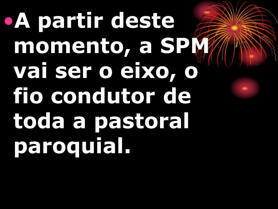 A partir deste momento, a SPM vai ser o eixo, o fio condutor de toda a pastoral paroquial.