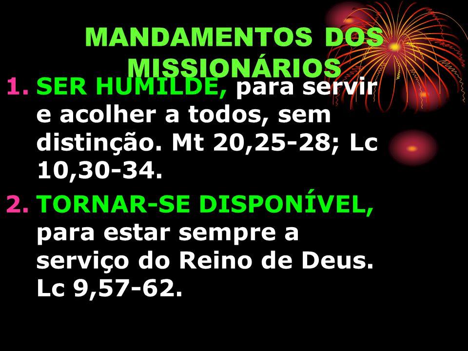 MANDAMENTOS DOS MISSIONÁRIOS 1.SER HUMILDE, para servir e acolher a todos, sem distinção. Mt 20,25-28; Lc 10,30-34. 2.TORNAR-SE DISPONÍVEL, para estar
