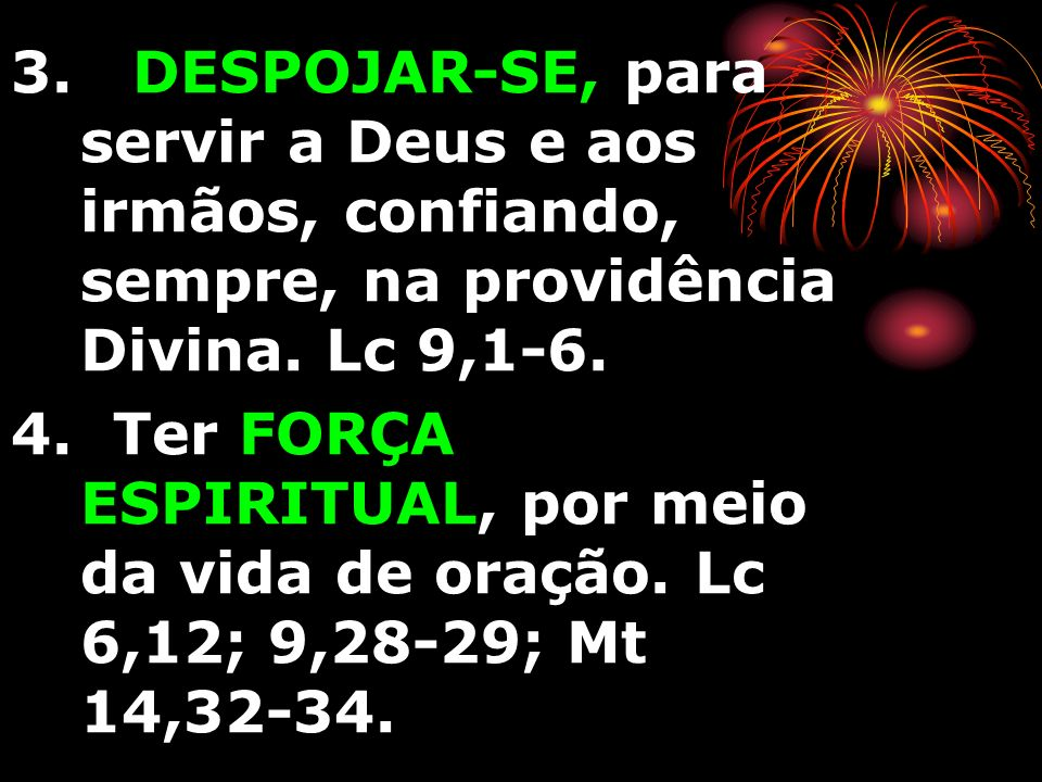3. DESPOJAR-SE, para servir a Deus e aos irmãos, confiando, sempre, na providência Divina. Lc 9,1-6. 4. Ter FORÇA ESPIRITUAL, por meio da vida de oraç