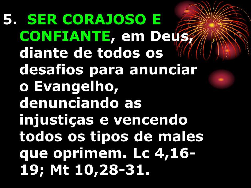 5. SER CORAJOSO E CONFIANTE, em Deus, diante de todos os desafios para anunciar o Evangelho, denunciando as injustiças e vencendo todos os tipos de ma