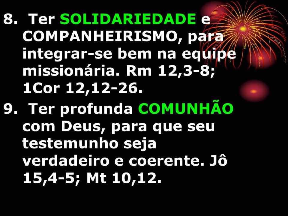 8. Ter SOLIDARIEDADE e COMPANHEIRISMO, para integrar-se bem na equipe missionária. Rm 12,3-8; 1Cor 12,12-26. 9. Ter profunda COMUNHÃO com Deus, para q