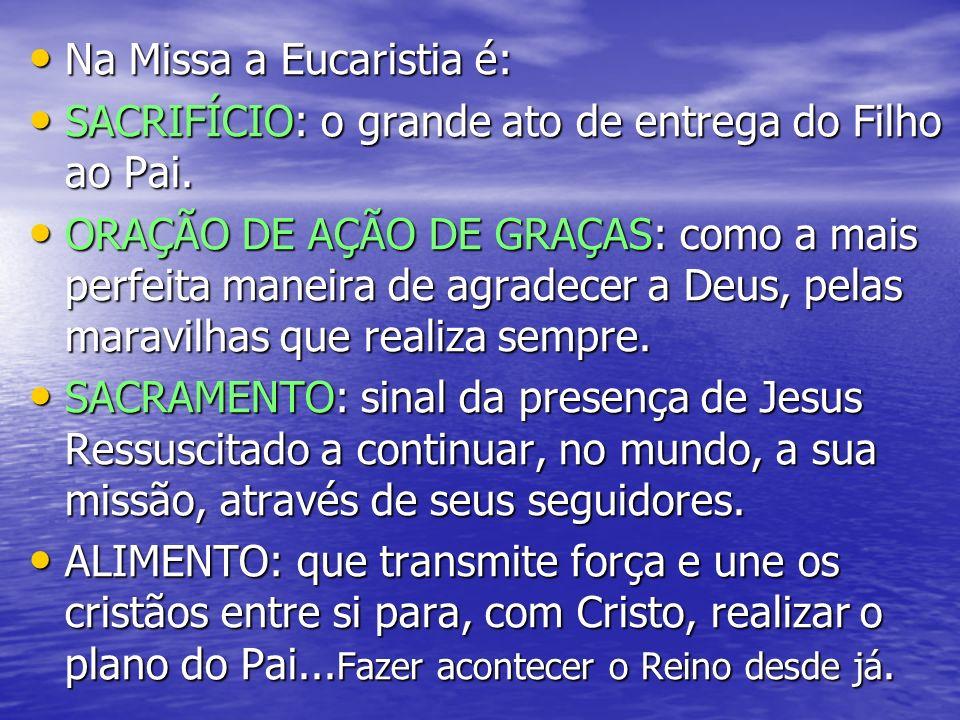 Na Missa a Eucaristia é: Na Missa a Eucaristia é: SACRIFÍCIO: o grande ato de entrega do Filho ao Pai. SACRIFÍCIO: o grande ato de entrega do Filho ao