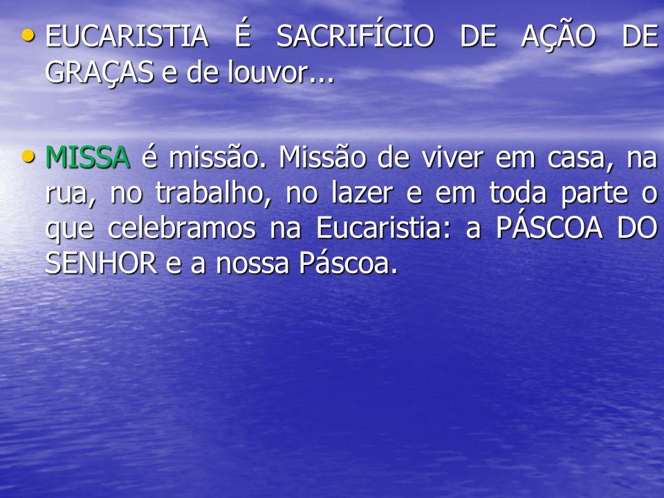 EUCARISTIA É SACRIFÍCIO DE AÇÃO DE GRAÇAS e de louvor... EUCARISTIA É SACRIFÍCIO DE AÇÃO DE GRAÇAS e de louvor... MISSA é missão. Missão de viver em c