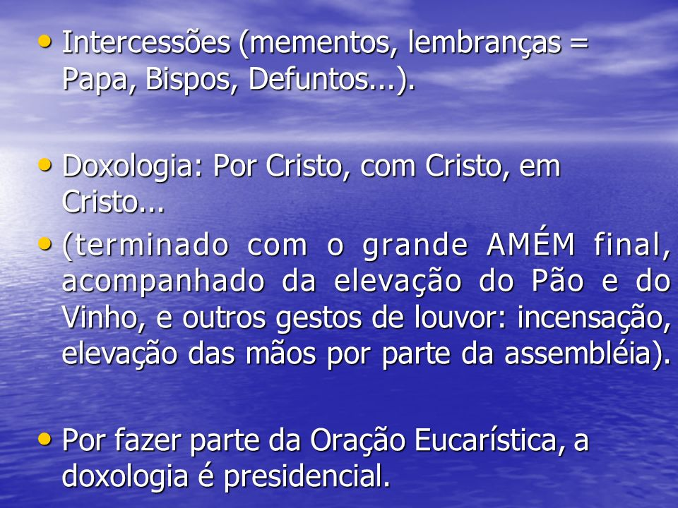 Intercessões (mementos, lembranças = Papa, Bispos, Defuntos...). Intercessões (mementos, lembranças = Papa, Bispos, Defuntos...). Doxologia: Por Crist
