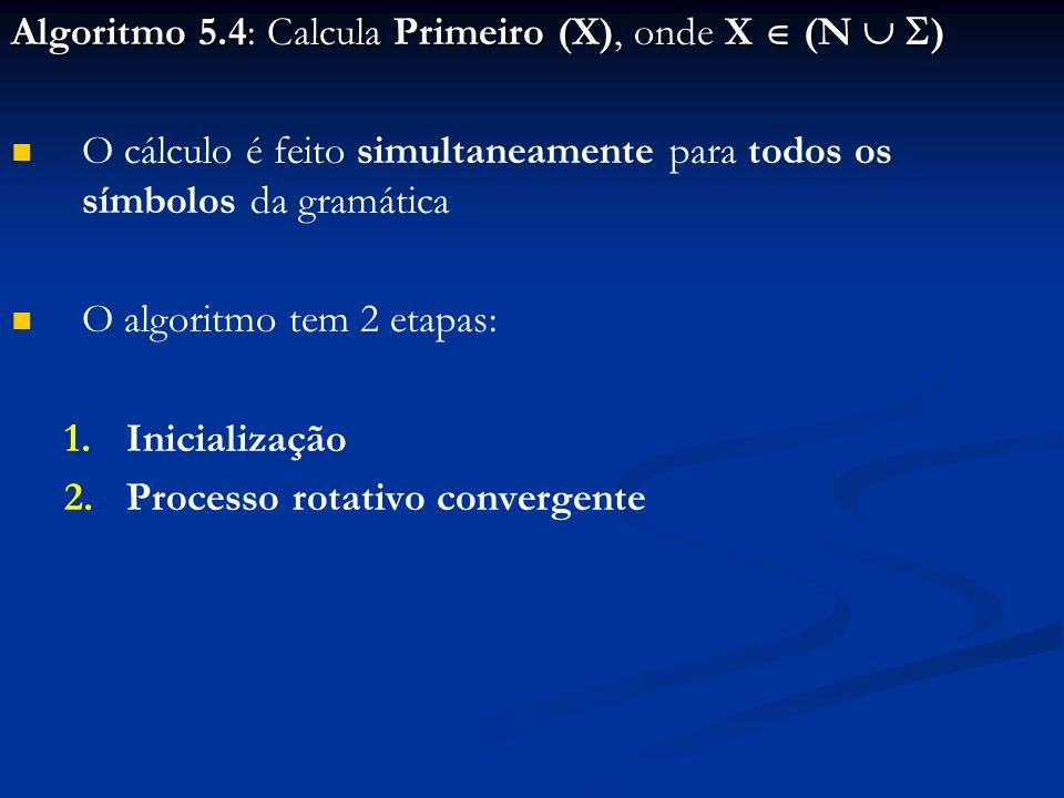Algoritmo 5.4: Calcula Primeiro (X), onde X (N ) O cálculo é feito simultaneamente para todos os símbolos da gramática O algoritmo tem 2 etapas: 1. 1.