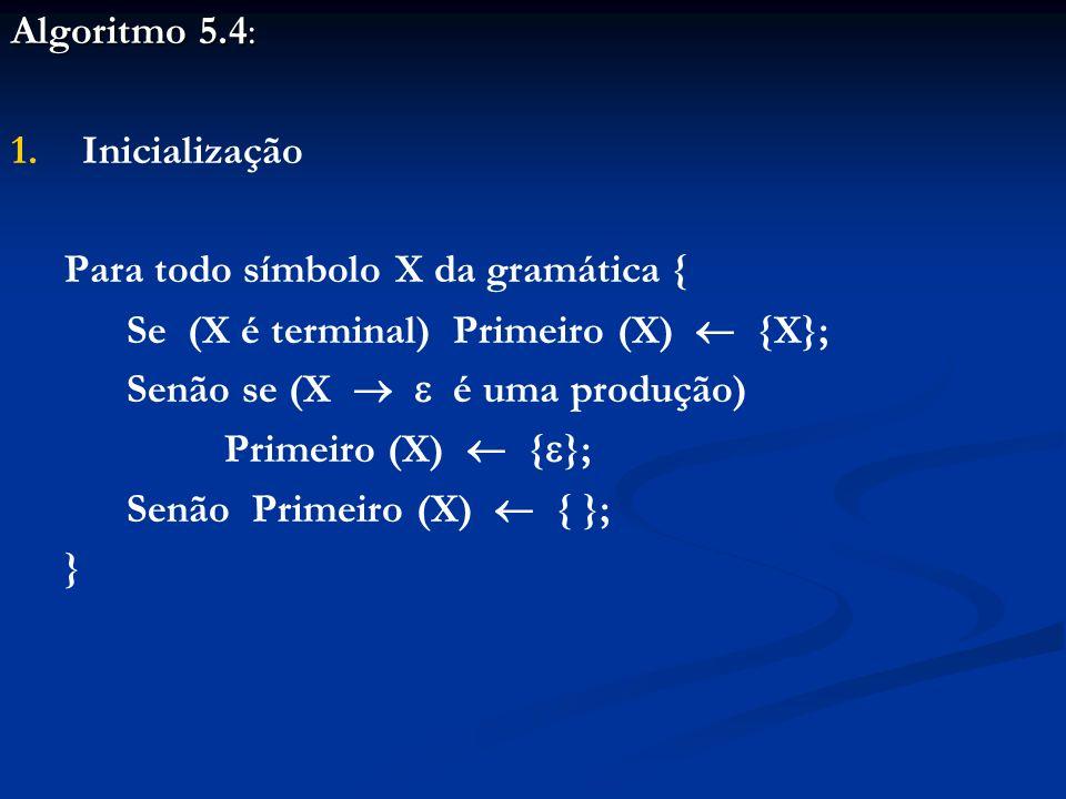 Algoritmo 5.4: 1. 1.Inicialização Para todo símbolo X da gramática { Se (X é terminal) Primeiro (X) {X}; Senão se (X é uma produção) Primeiro (X) { };