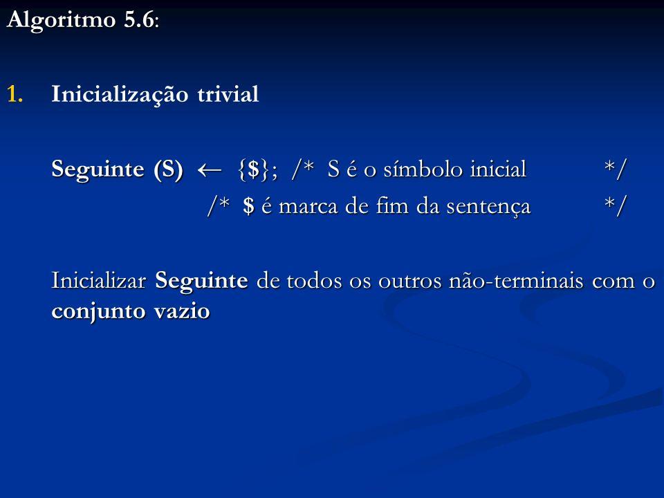 Algoritmo 5.6: 1. 1.Inicialização trivial Seguinte (S) {$}; /* S é o símbolo inicial */ /* $ é marca de fim da sentença */ Inicializar Seguinte de tod