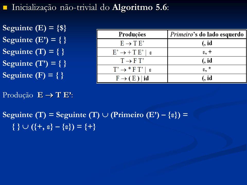 Inicialização não-trivial do Algoritmo 5.6: Inicialização não-trivial do Algoritmo 5.6: Seguinte (E) = {$} Seguinte (E) = { } Seguinte (T) = { } Segui