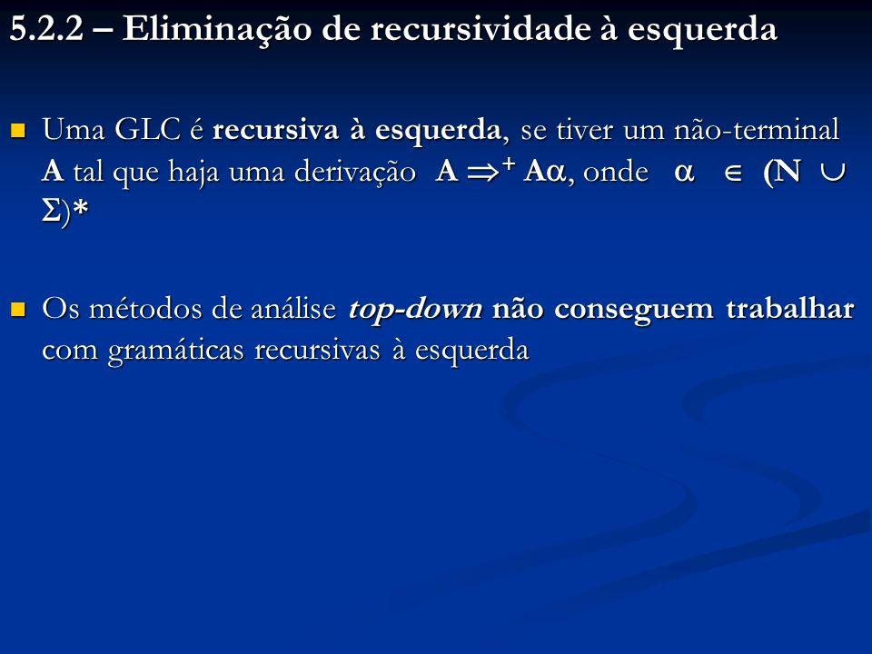 5.2.2 – Eliminação de recursividade à esquerda Uma GLC é recursiva à esquerda, se tiver um não-terminal A tal que haja uma derivação A + A, onde (N )*