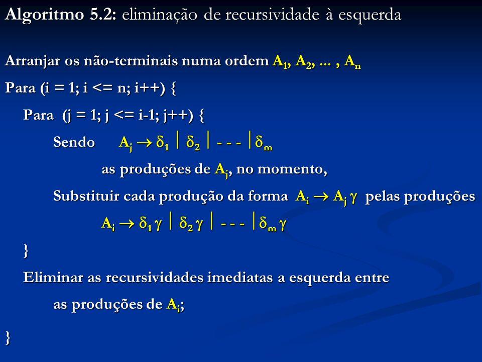 Algoritmo 5.2: eliminação de recursividade à esquerda Arranjar os não-terminais numa ordem A 1, A 2,..., A n Para (i = 1; i <= n; i++) { Para (j = 1;