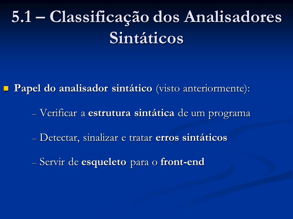 Classes de métodos de análise sintática: Classes de métodos de análise sintática: – Analisadores universais – Analisadores top-down – Analisadores bottom-up Analisadores universais: Analisadores universais: – Conseguem analisar qualquer GLC – São muito ineficientes para uso em compiladores