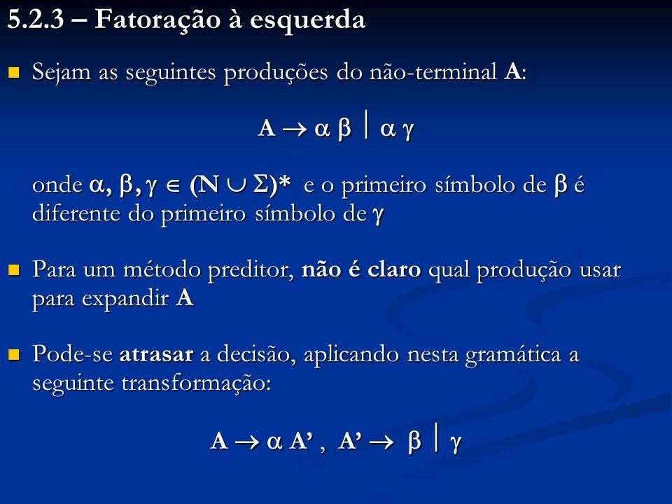 5.2.3 – Fatoração à esquerda Sejam as seguintes produções do não-terminal A: Sejam as seguintes produções do não-terminal A: A A onde,, (N )* e o prim