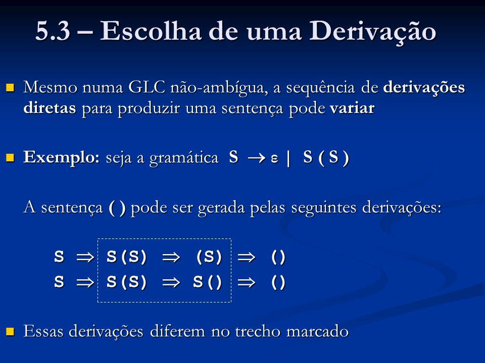 5.3 – Escolha de uma Derivação Mesmo numa GLC não-ambígua, a sequência de derivações diretas para produzir uma sentença pode variar Mesmo numa GLC não