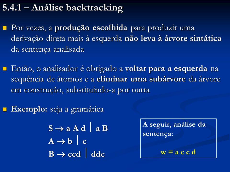 5.4.1 – Análise backtracking Por vezes, a produção escolhida para produzir uma derivação direta mais à esquerda não leva à árvore sintática da sentenç