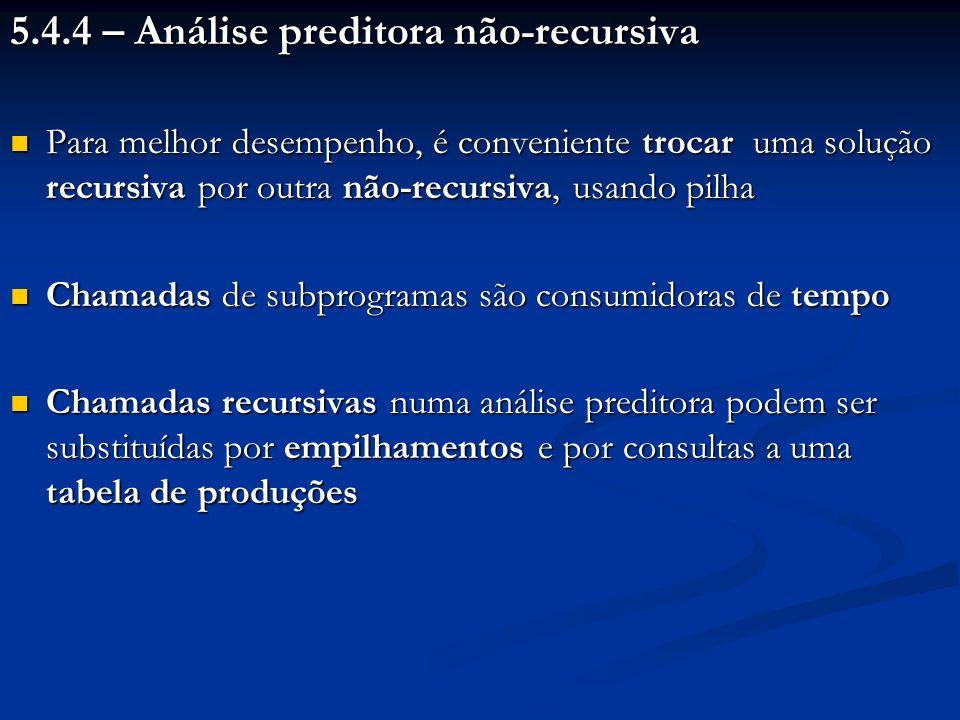 5.4.4 – Análise preditora não-recursiva Para melhor desempenho, é conveniente trocar uma solução recursiva por outra não-recursiva, usando pilha Para