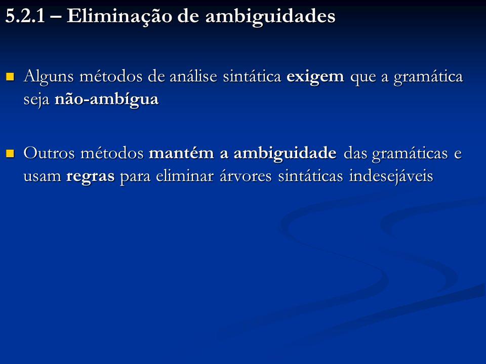 5.2.1 – Eliminação de ambiguidades Alguns métodos de análise sintática exigem que a gramática seja não-ambígua Alguns métodos de análise sintática exi