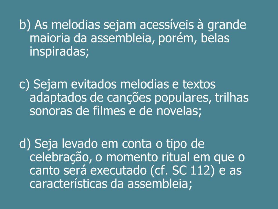 b) As melodias sejam acessíveis à grande maioria da assembleia, porém, belas inspiradas; c) Sejam evitados melodias e textos adaptados de canções popu