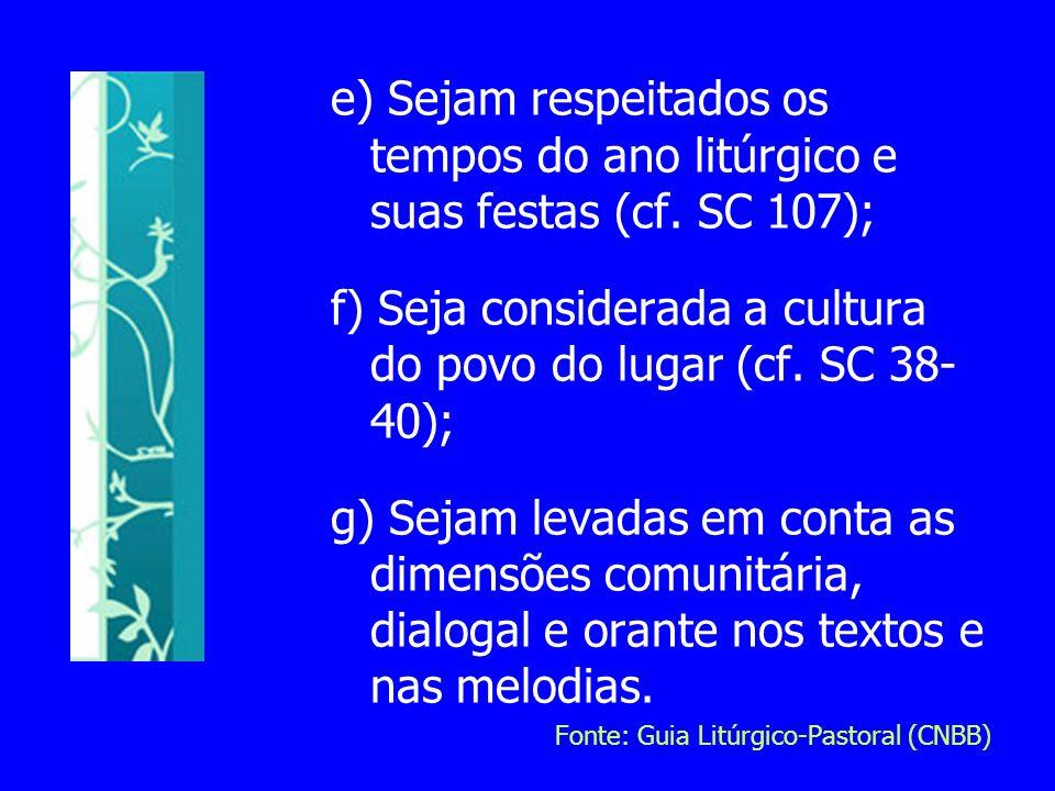e) Sejam respeitados os tempos do ano litúrgico e suas festas (cf. SC 107); f) Seja considerada a cultura do povo do lugar (cf. SC 38- 40); g) Sejam l