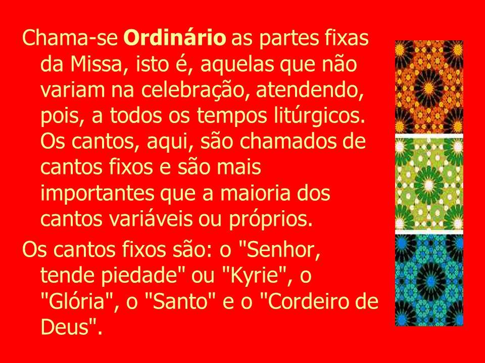 Chama-se Ordinário as partes fixas da Missa, isto é, aquelas que não variam na celebração, atendendo, pois, a todos os tempos litúrgicos. Os cantos, a