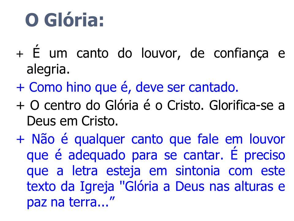 O Glória: + É um canto do louvor, de confiança e alegria. + Como hino que é, deve ser cantado. + O centro do Glória é o Cristo. Glorifica-se a Deus em
