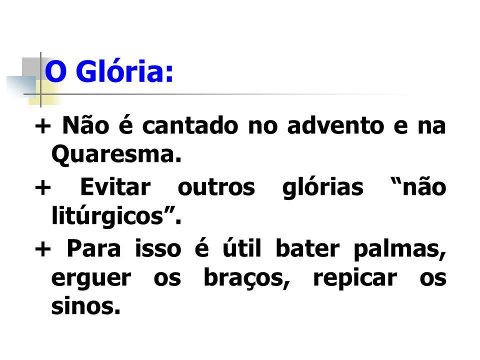 O Glória: + Não é cantado no advento e na Quaresma. + Evitar outros glórias não litúrgicos. + Para isso é útil bater palmas, erguer os braços, repicar