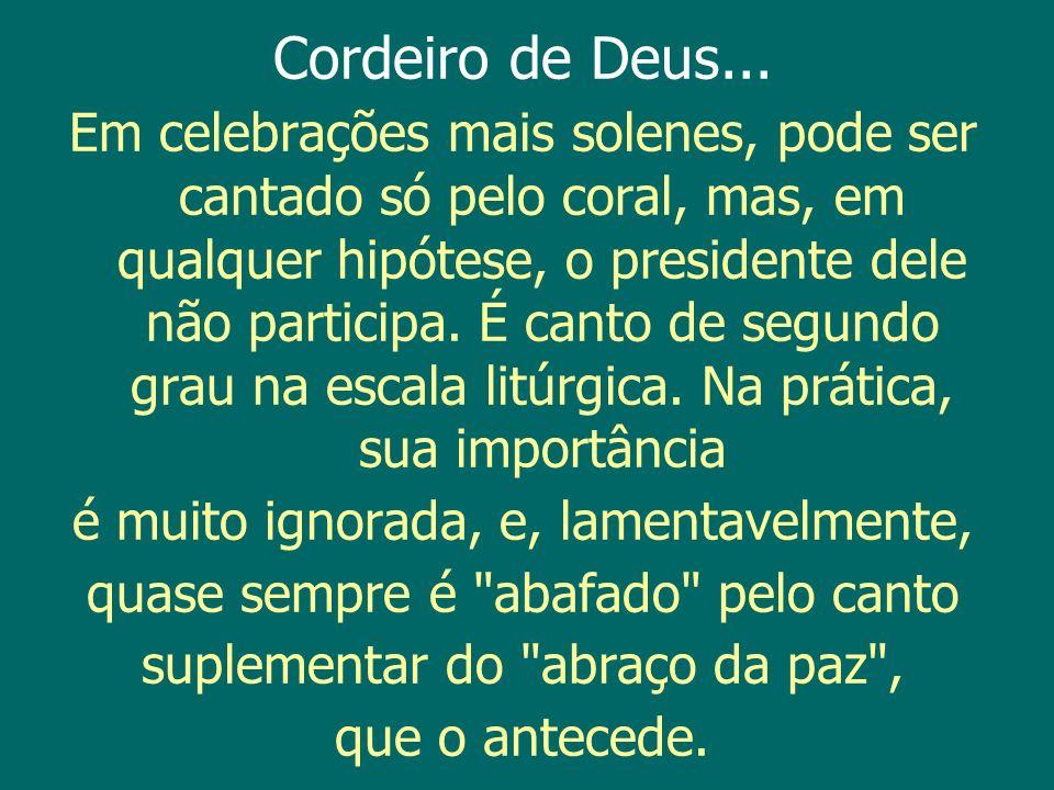 Cordeiro de Deus... Em celebrações mais solenes, pode ser cantado só pelo coral, mas, em qualquer hipótese, o presidente dele não participa. É canto d