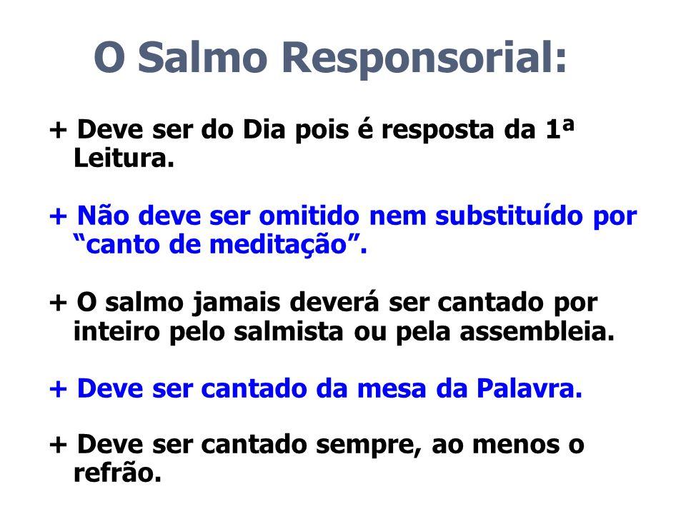 O Salmo Responsorial: + Deve ser do Dia pois é resposta da 1ª Leitura. + Não deve ser omitido nem substituído por canto de meditação. + O salmo jamais