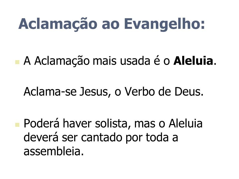 Aclamação ao Evangelho: A Aclamação mais usada é o Aleluia. Aclama-se Jesus, o Verbo de Deus. Poderá haver solista, mas o Aleluia deverá ser cantado p