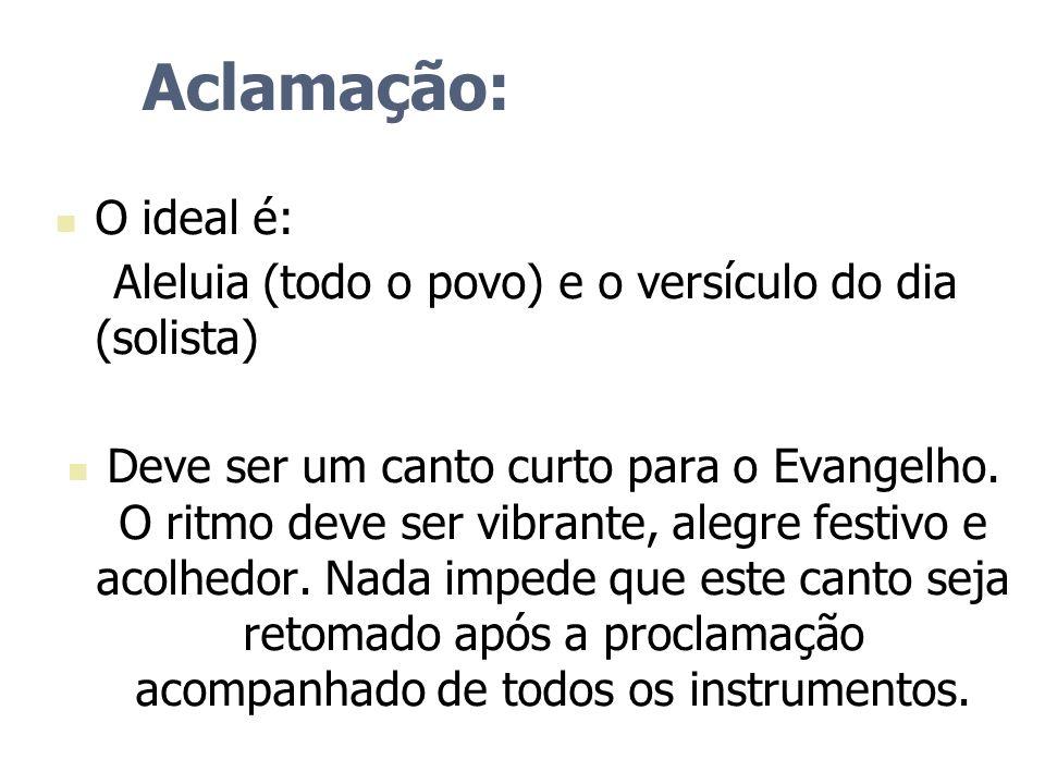 Aclamação: O ideal é: Aleluia (todo o povo) e o versículo do dia (solista) Deve ser um canto curto para o Evangelho. O ritmo deve ser vibrante, alegre