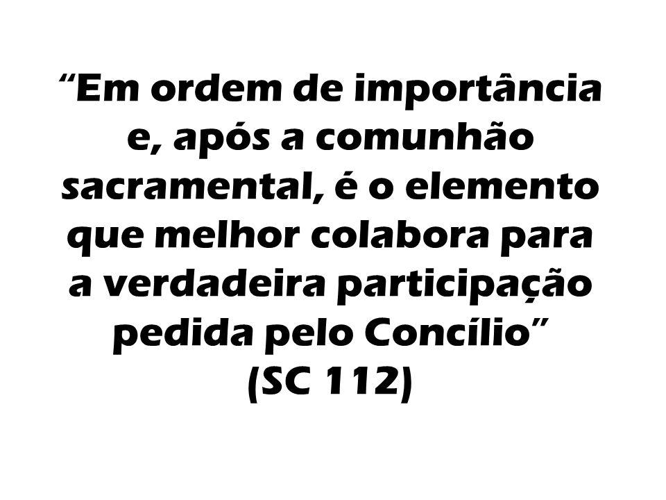 Em ordem de importância e, após a comunhão sacramental, é o elemento que melhor colabora para a verdadeira participação pedida pelo Concílio (SC 112)