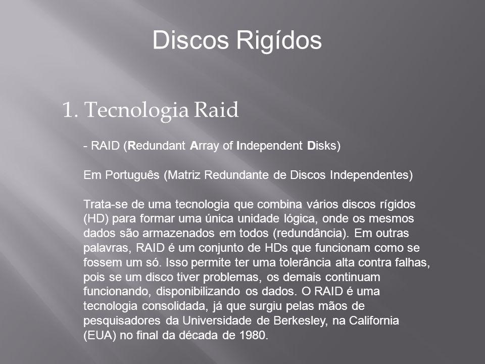 1. Tecnologia Raid - RAID (Redundant Array of Independent Disks) Em Português (Matriz Redundante de Discos Independentes) Trata-se de uma tecnologia q