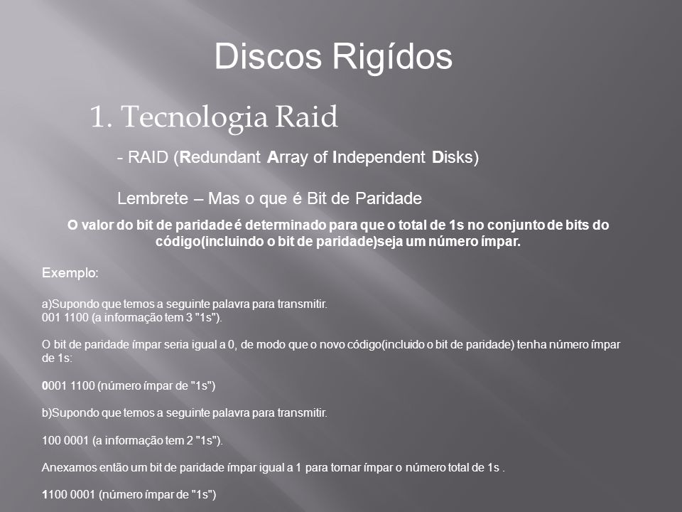 1. Tecnologia Raid - RAID (Redundant Array of Independent Disks) Lembrete – Mas o que é Bit de Paridade Discos Rigídos O valor do bit de paridade é de