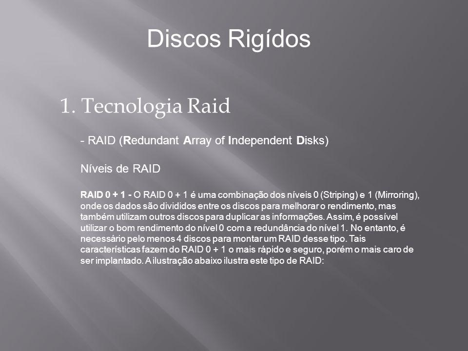 1. Tecnologia Raid - RAID (Redundant Array of Independent Disks) Níveis de RAID RAID 0 + 1 - O RAID 0 + 1 é uma combinação dos níveis 0 (Striping) e 1