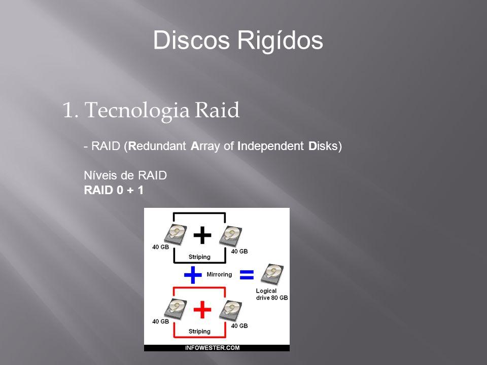 1. Tecnologia Raid - RAID (Redundant Array of Independent Disks) Níveis de RAID RAID 0 + 1 Discos Rigídos