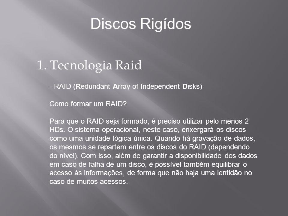 1. Tecnologia Raid - RAID (Redundant Array of Independent Disks) Como formar um RAID? Para que o RAID seja formado, é preciso utilizar pelo menos 2 HD
