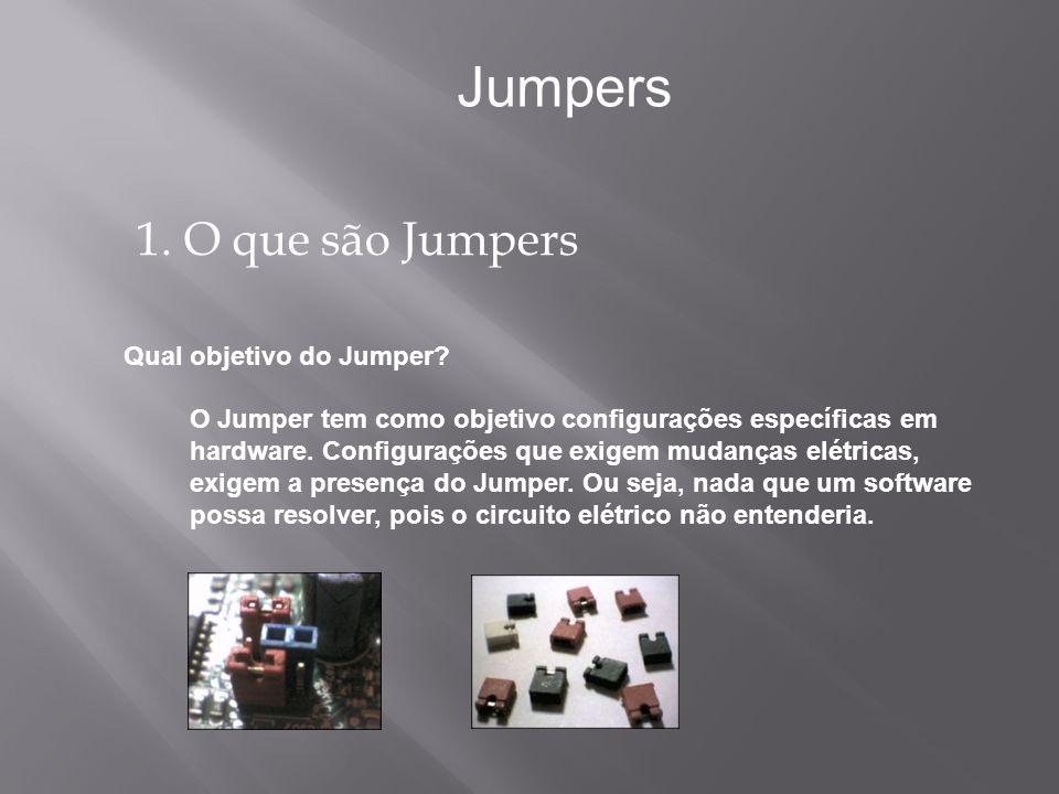1. O que são Jumpers Jumpers O Jumper tem como objetivo configurações específicas em hardware. Configurações que exigem mudanças elétricas, exigem a p