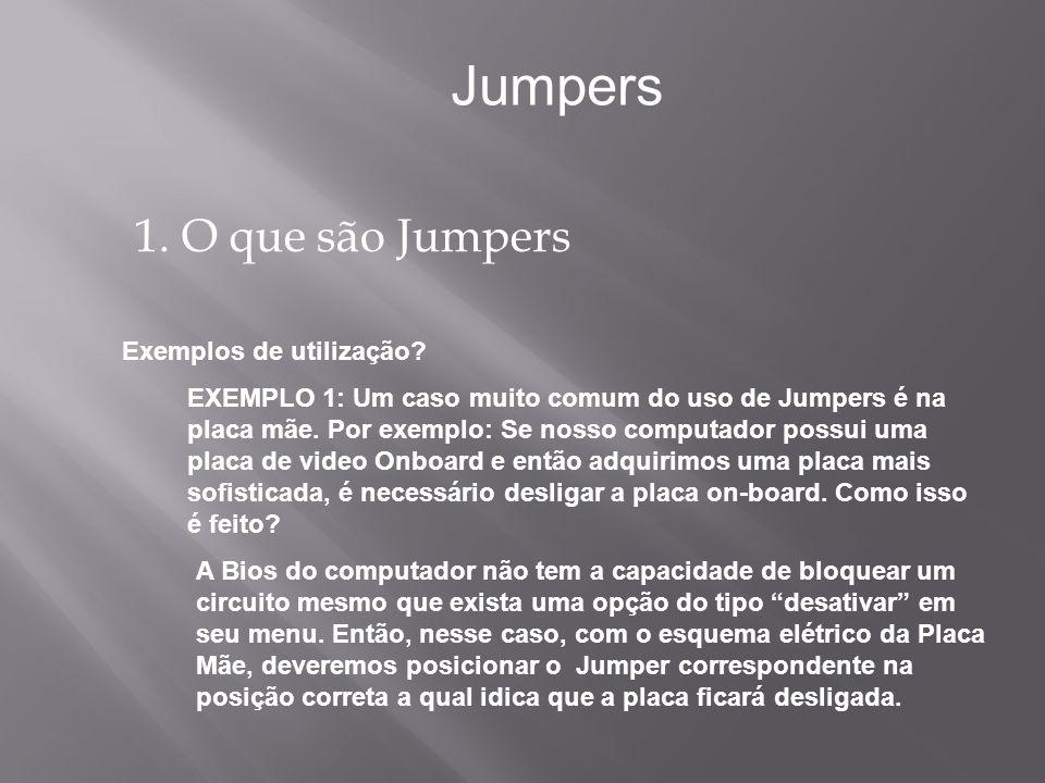 1. O que são Jumpers Jumpers EXEMPLO 1: Um caso muito comum do uso de Jumpers é na placa mãe. Por exemplo: Se nosso computador possui uma placa de vid