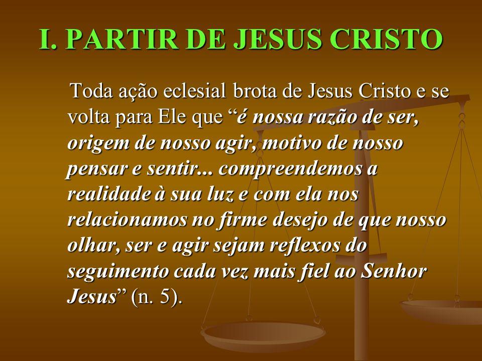 I. PARTIR DE JESUS CRISTO Toda ação eclesial brota de Jesus Cristo e se volta para Ele que é nossa razão de ser, origem de nosso agir, motivo de nosso
