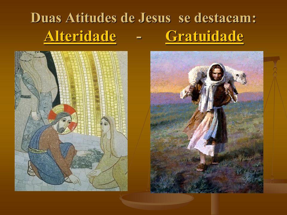 Duas Atitudes de Jesus se destacam: Alteridade - Gratuidade