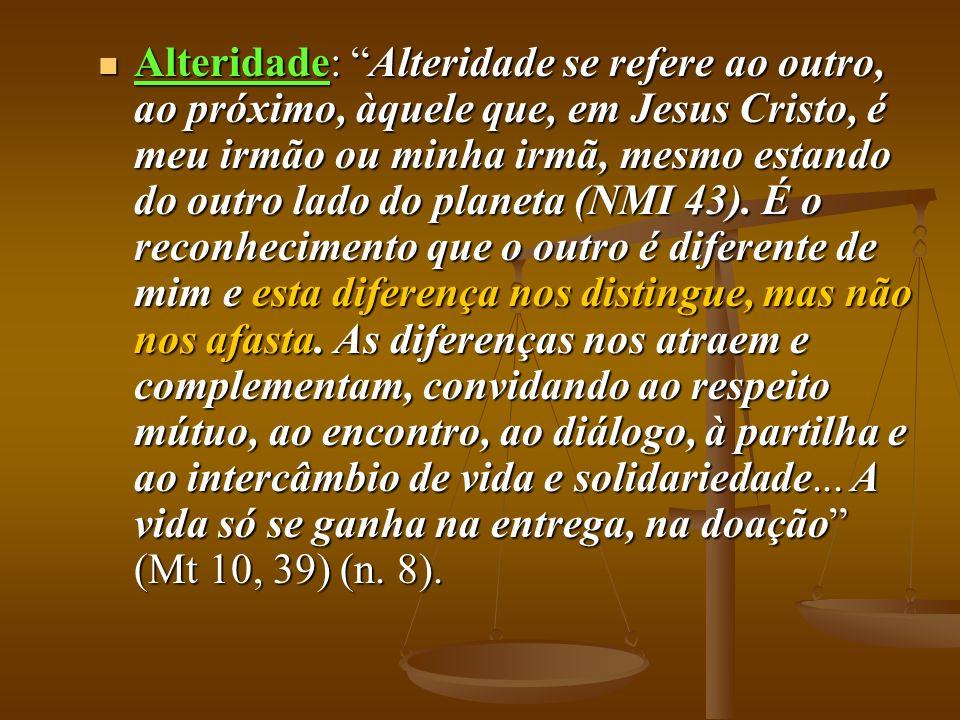Alteridade: Alteridade se refere ao outro, ao próximo, àquele que, em Jesus Cristo, é meu irmão ou minha irmã, mesmo estando do outro lado do planeta (NMI 43).