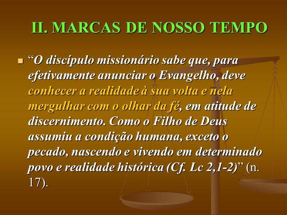 II. MARCAS DE NOSSO TEMPO O discípulo missionário sabe que, para efetivamente anunciar o Evangelho, deve conhecer a realidade à sua volta e nela mergu