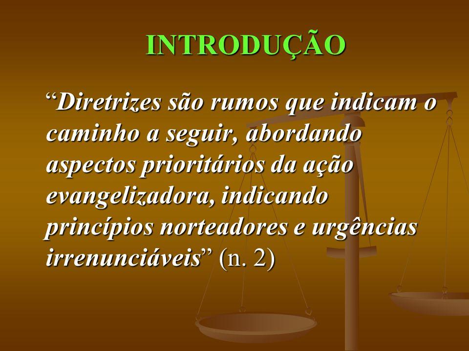 INTRODUÇÃO Diretrizes são rumos que indicam o caminho a seguir, abordando aspectos prioritários da ação evangelizadora, indicando princípios norteadores e urgências irrenunciáveis (n.