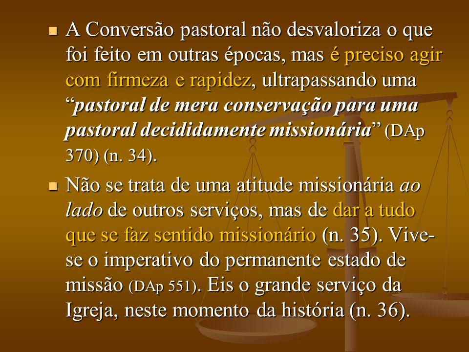 A Conversão pastoral não desvaloriza o que foi feito em outras épocas, mas é preciso agir com firmeza e rapidez, ultrapassando umapastoral de mera conservação para uma pastoral decididamente missionária (DAp 370) (n.