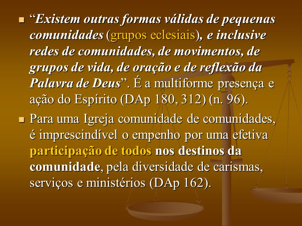 Existem outras formas válidas de pequenas comunidades (grupos eclesiais), e inclusive redes de comunidades, de movimentos, de grupos de vida, de oração e de reflexão da Palavra de Deus.