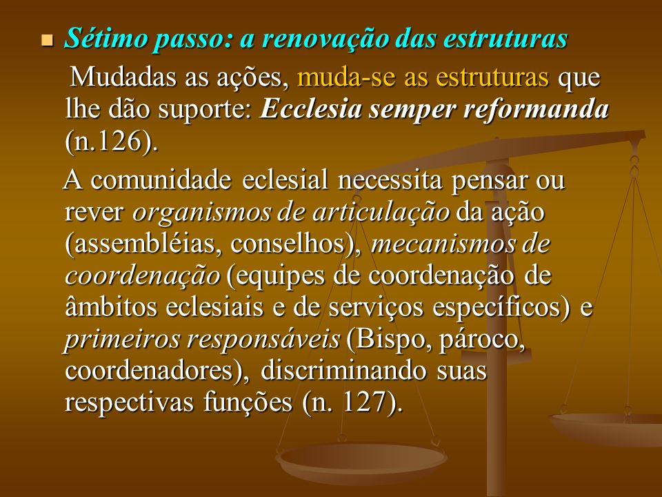 Sétimo passo: a renovação das estruturas Sétimo passo: a renovação das estruturas Mudadas as ações, muda-se as estruturas que lhe dão suporte: Ecclesia semper reformanda (n.126).