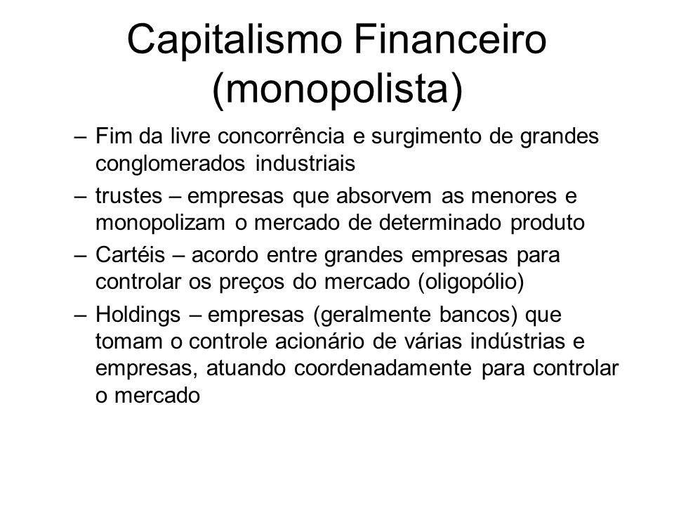 Capitalismo Financeiro (monopolista) –Fim da livre concorrência e surgimento de grandes conglomerados industriais –trustes – empresas que absorvem as