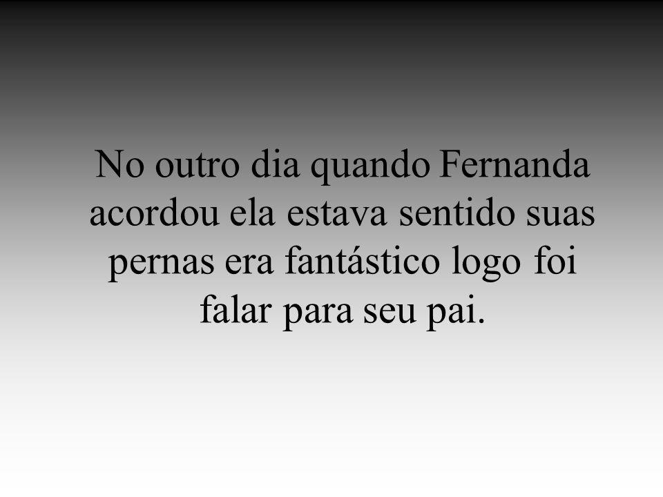 No outro dia quando Fernanda acordou ela estava sentido suas pernas era fantástico logo foi falar para seu pai.