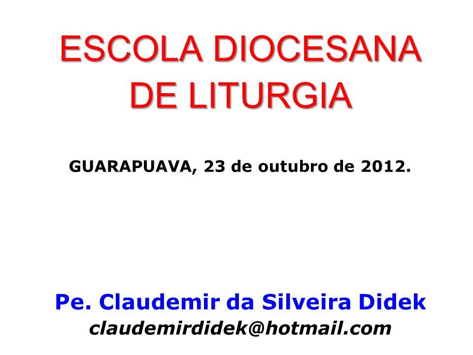 ESCOLA DIOCESANA DE LITURGIA GUARAPUAVA, 23 de outubro de 2012. Pe. Claudemir da Silveira Didek claudemirdidek@hotmail.com
