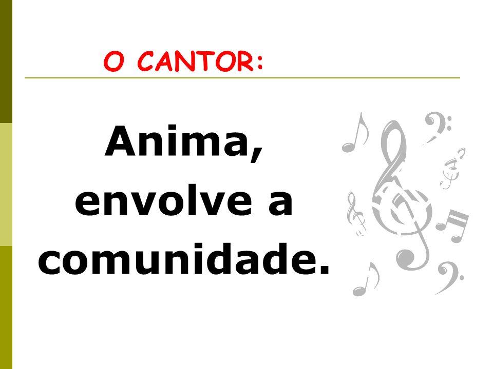 O CANTOR: Anima, envolve a comunidade.
