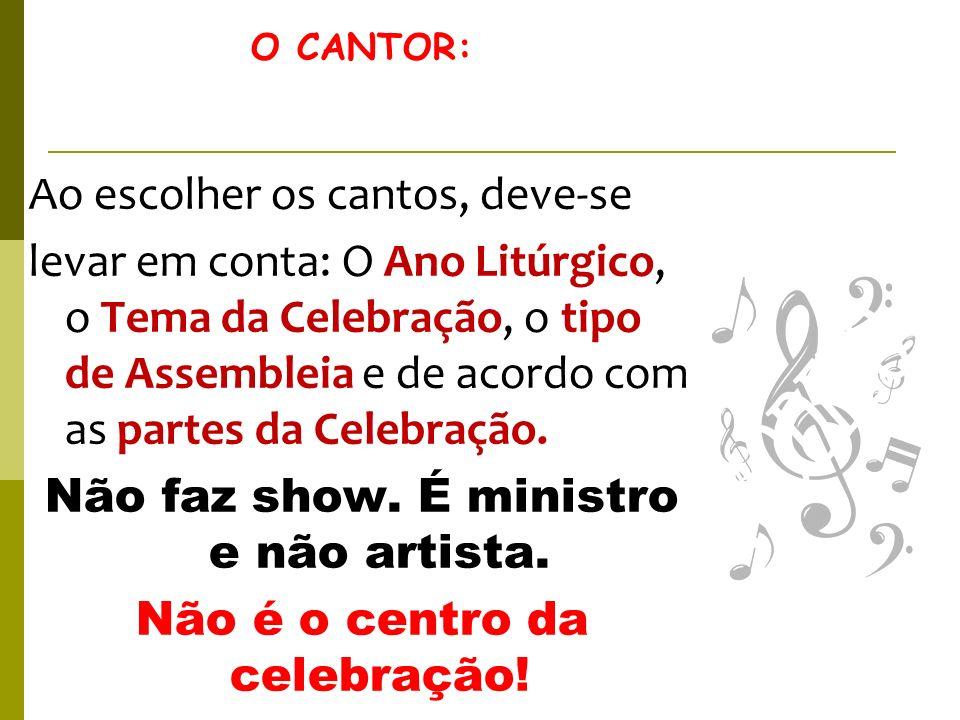 O CANTOR: Ao escolher os cantos, deve-se levar em conta: O Ano Litúrgico, o Tema da Celebração, o tipo de Assembleia e de acordo com as partes da Cele